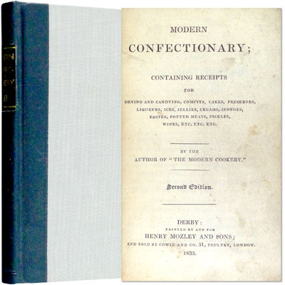 "Modern Confectionary; Containing Receipts for Drying and Candying, Comfits, Cakes, Preserves, Liqueurs, Ices, Jellies, Creams, Sponges, Pastes, Potted Meats, Pickles, Wines, Etc. Etc. Etc. By the Author of ""Modern Cookery"""